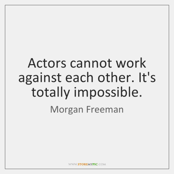 Actors cannot work against each other. It's totally impossible.