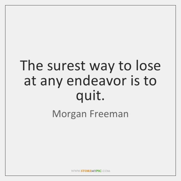 The surest way to lose at any endeavor is to quit.