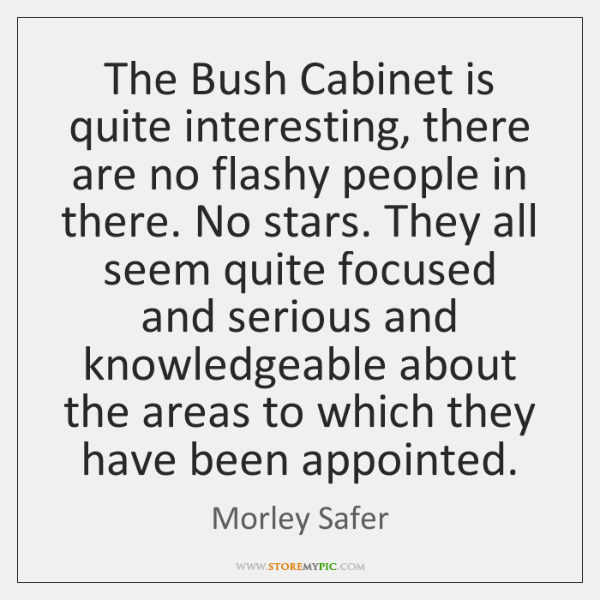 The Bush Cabinet is quite interesting, there are no flashy people in ...