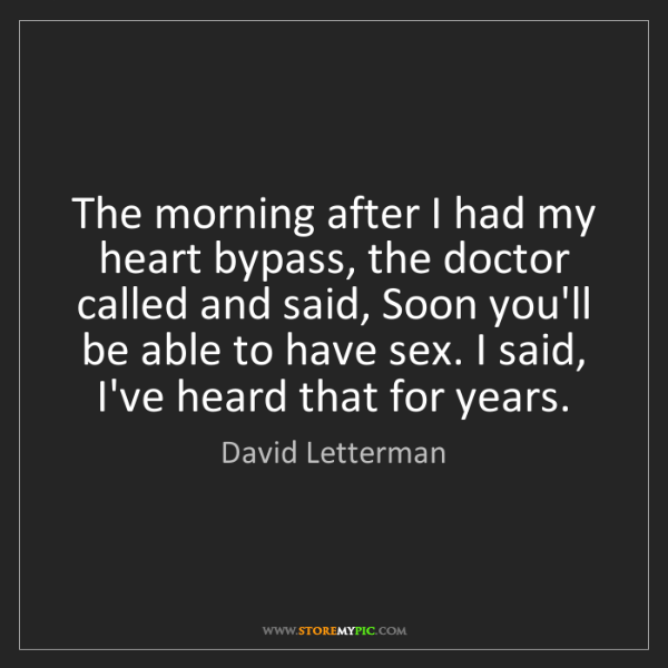 David Letterman: The morning after I had my heart bypass, the doctor called...