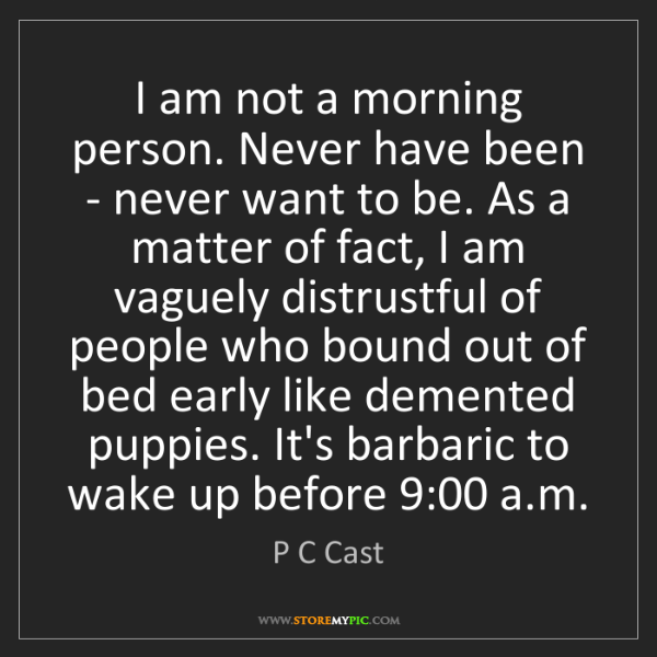 P C Cast: I am not a morning person. Never have been - never want...