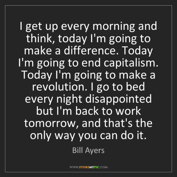 Bill Ayers: I get up every morning and think, today I'm going to...