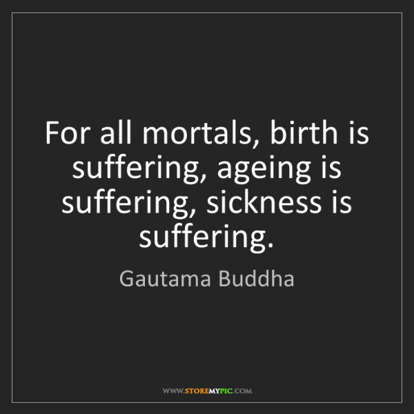 Gautama Buddha: For all mortals, birth is suffering, ageing is suffering,...