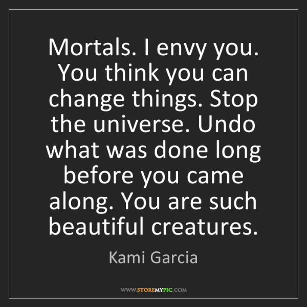 Kami Garcia: Mortals. I envy you. You think you can change things....