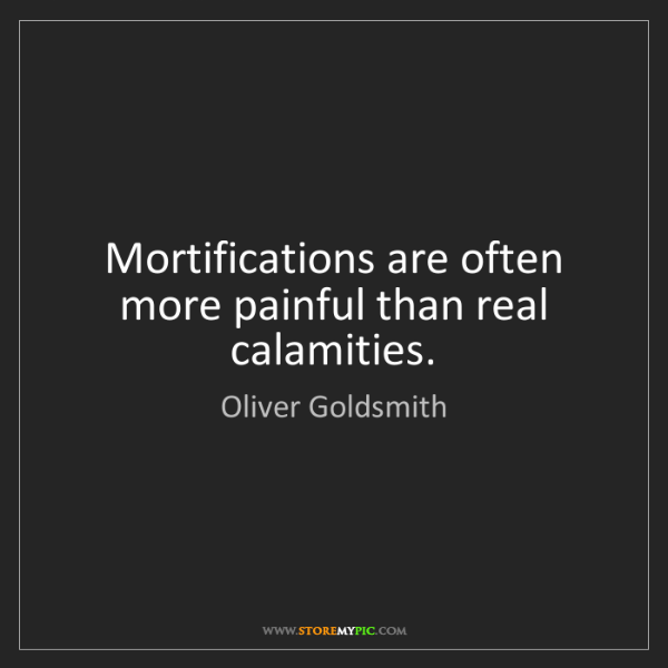 Oliver Goldsmith: Mortifications are often more painful than real calamities.
