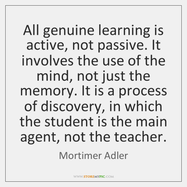 All genuine learning is active, not passive. It involves the use of ...