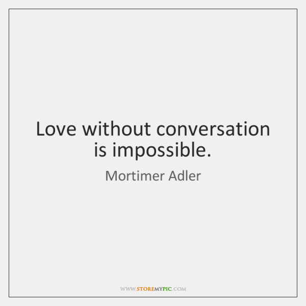 Love without conversation is impossible.