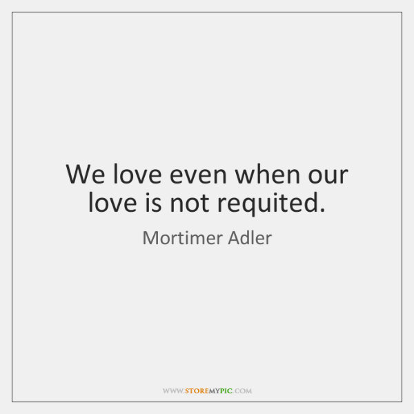 We love even when our love is not requited.