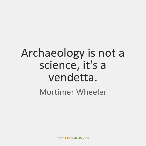 Archaeology is not a science, it's a vendetta.