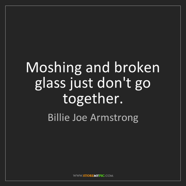 Billie Joe Armstrong: Moshing and broken glass just don't go together.