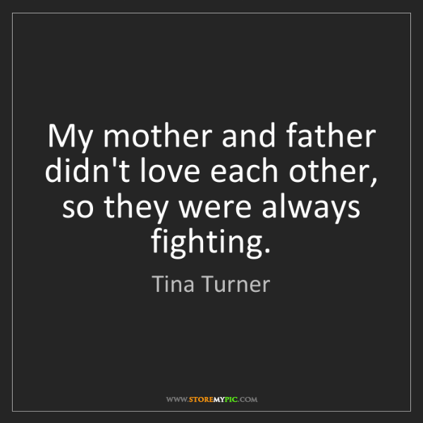 Tina Turner: My mother and father didn't love each other, so they...