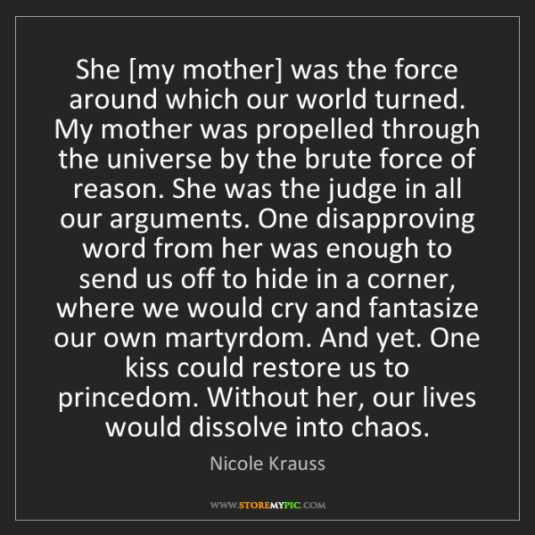 Nicole Krauss: She [my mother] was the force around which our world...