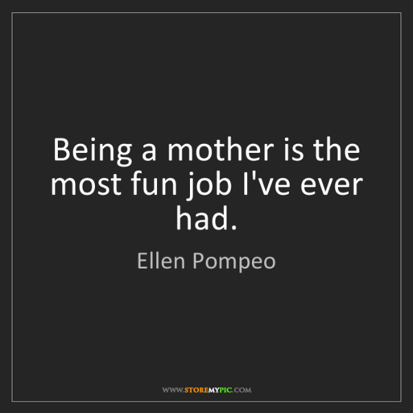 Ellen Pompeo: Being a mother is the most fun job I've ever had.