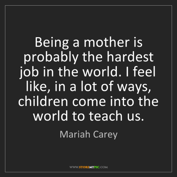 Mariah Carey: Being a mother is probably the hardest job in the world....