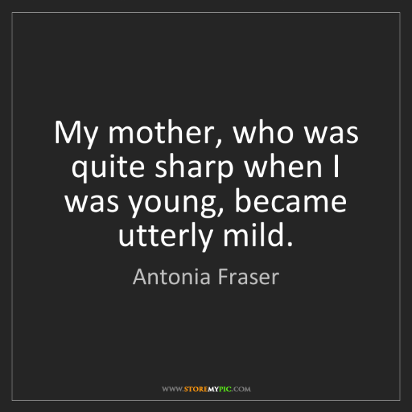 Antonia Fraser: My mother, who was quite sharp when I was young, became...