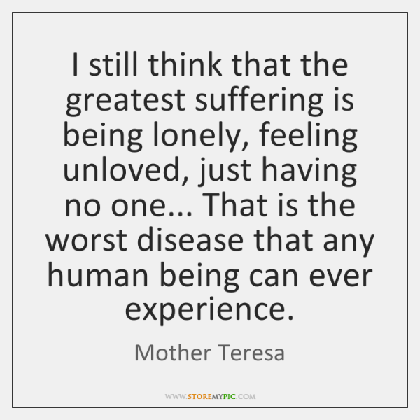 I still think that the greatest suffering is being lonely, feeling unloved, ...