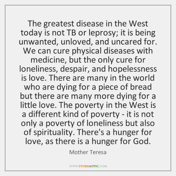 The greatest disease in the West today is not TB or leprosy; ...