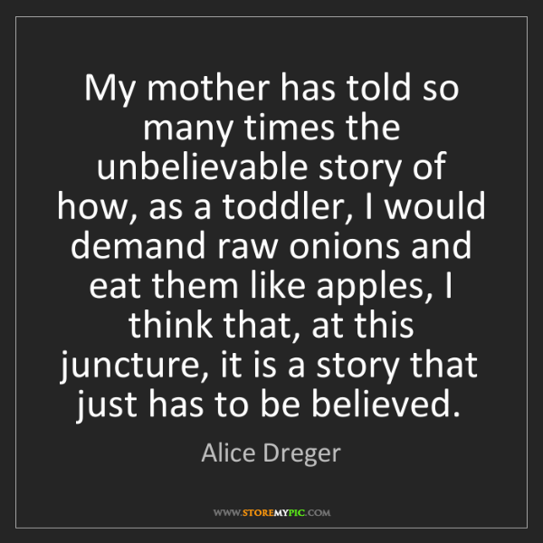 Alice Dreger: My mother has told so many times the unbelievable story...