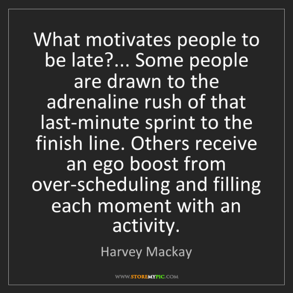 Harvey Mackay: What motivates people to be late?... Some people are...