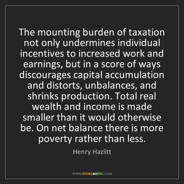 Henry Hazlitt: The mounting burden of taxation not only undermines individual...