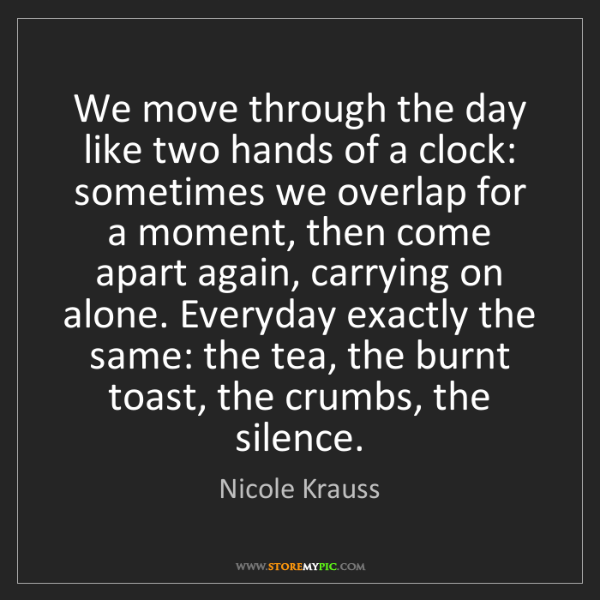 Nicole Krauss: We move through the day like two hands of a clock: sometimes...