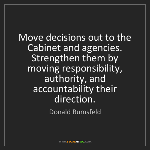 Donald Rumsfeld: Move decisions out to the Cabinet and agencies. Strengthen...