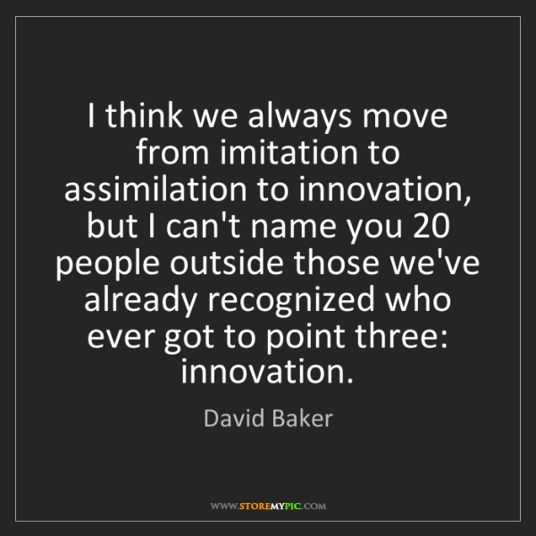 David Baker: I think we always move from imitation to assimilation...