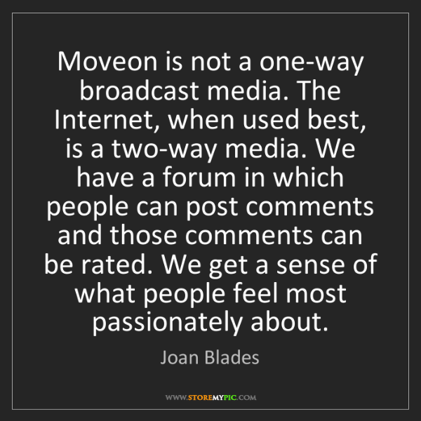 Joan Blades: Moveon is not a one-way broadcast media. The Internet,...