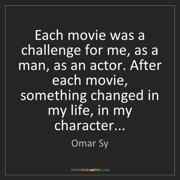 Omar Sy: Each movie was a challenge for me, as a man, as an actor....