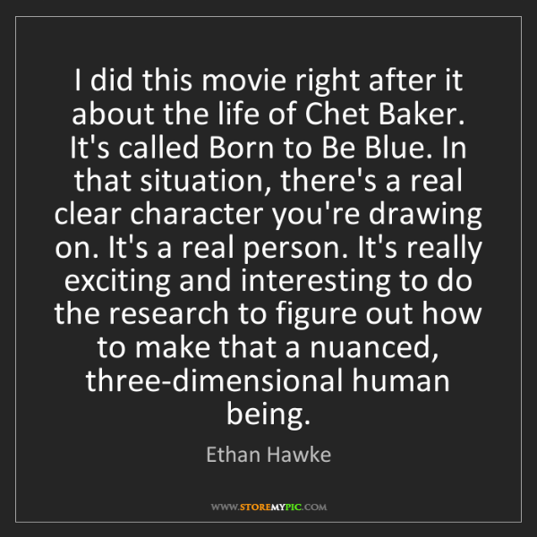 Ethan Hawke: I did this movie right after it about the life of Chet...