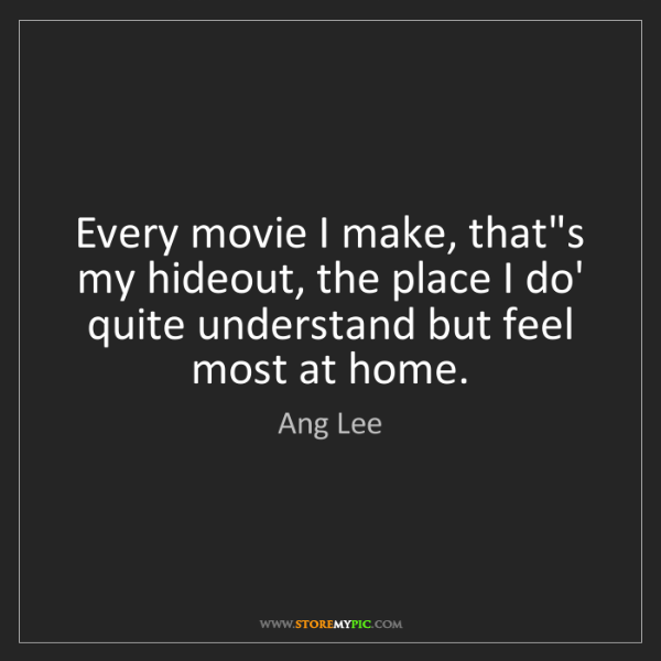 Ang Lee: Every movie I make, that's my hideout, the place I do'...