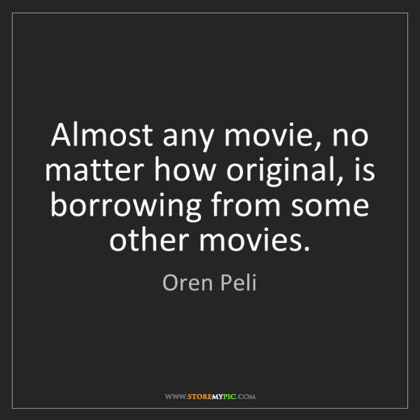 Oren Peli: Almost any movie, no matter how original, is borrowing...