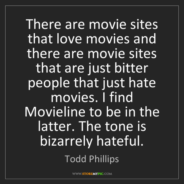 Todd Phillips: There are movie sites that love movies and there are...
