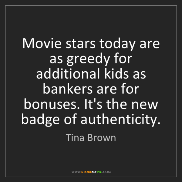 Tina Brown: Movie stars today are as greedy for additional kids as...