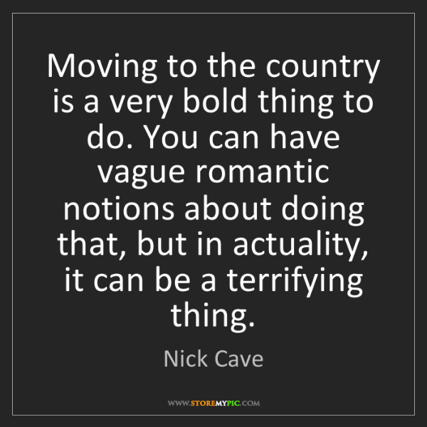 Nick Cave: Moving to the country is a very bold thing to do. You...