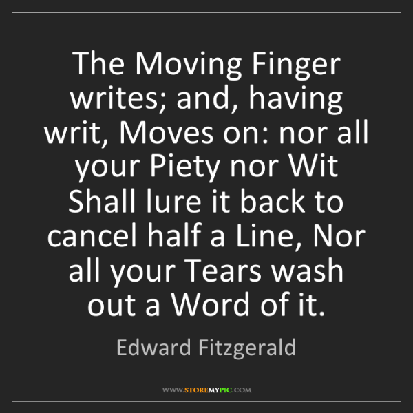 Edward Fitzgerald: The Moving Finger writes; and, having writ, Moves on:...