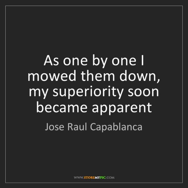 Jose Raul Capablanca: As one by one I mowed them down, my superiority soon...