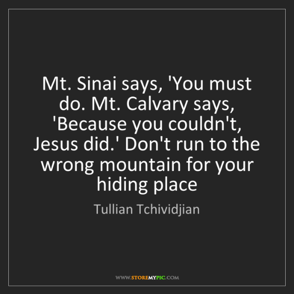 Tullian Tchividjian: Mt. Sinai says, 'You must do. Mt. Calvary says, 'Because...