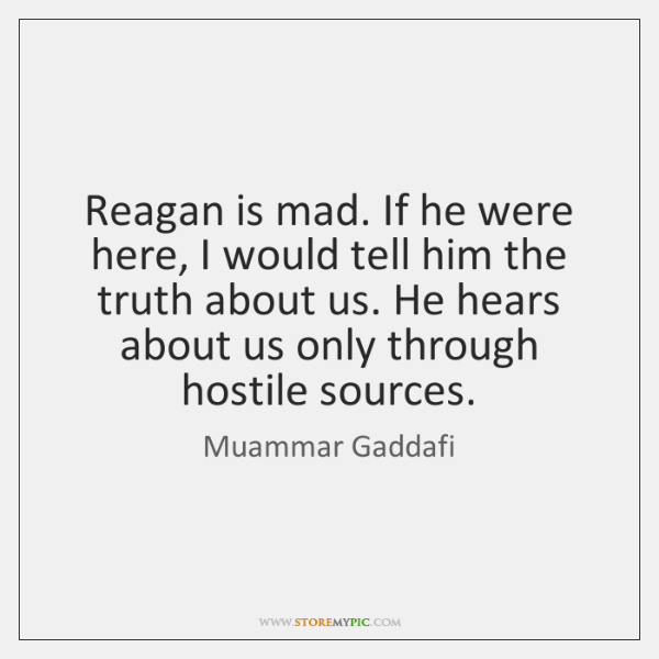 Reagan is mad. If he were here, I would tell him the ...