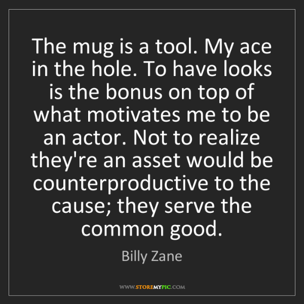 Billy Zane: The mug is a tool. My ace in the hole. To have looks...