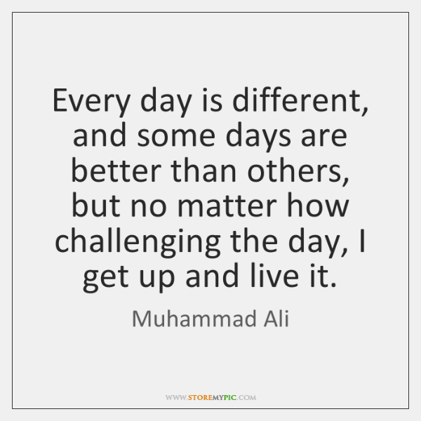 Every day is different, and some days are better than others, but ...