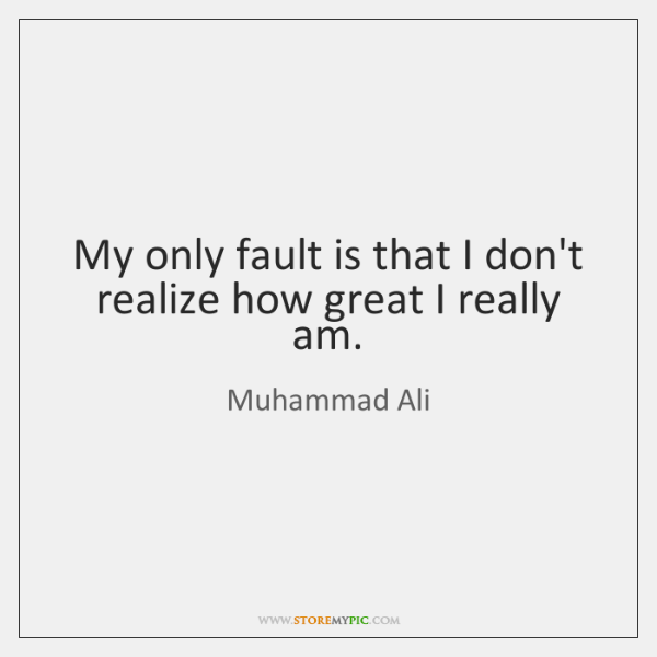 My only fault is that I don't realize how great I really ...