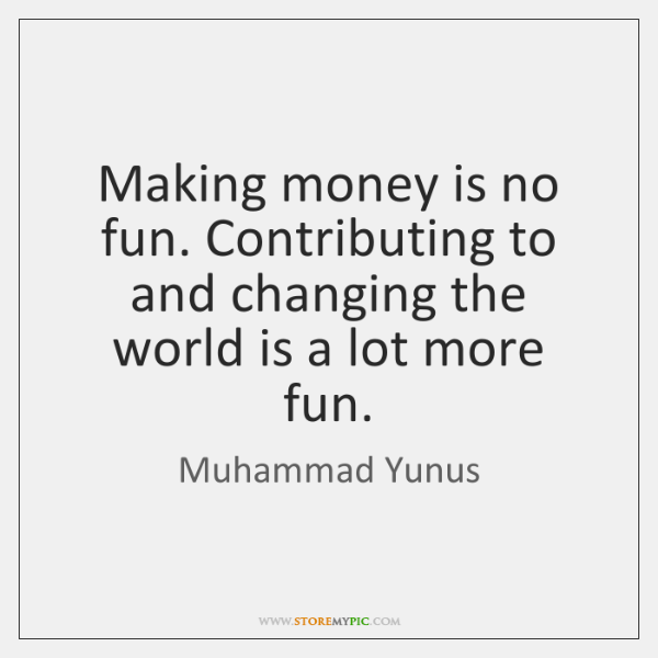 Making money is no fun. Contributing to and changing the world is ...