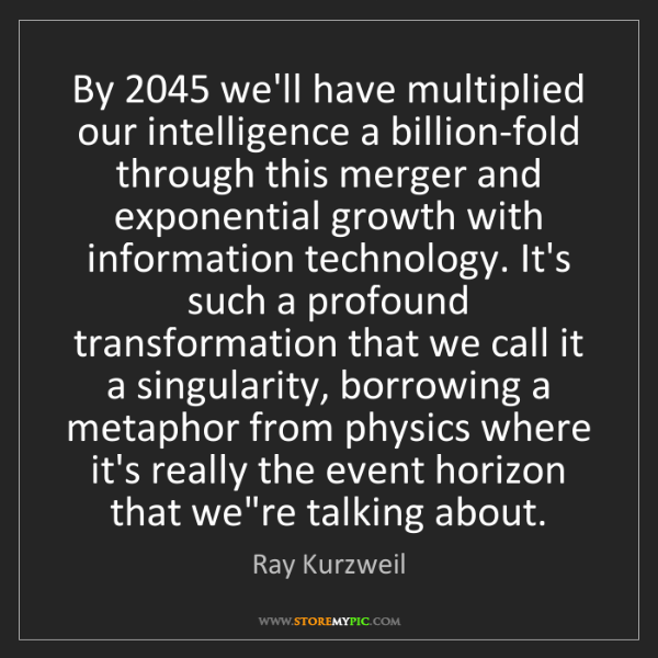 Ray Kurzweil: By 2045 we'll have multiplied our intelligence a billion-fold...