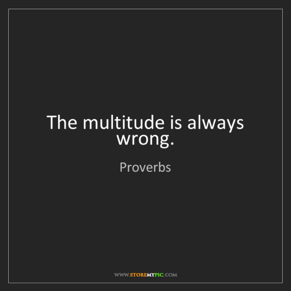 Proverbs: The multitude is always wrong.