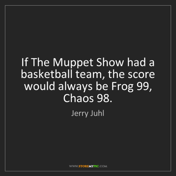 Jerry Juhl: If The Muppet Show had a basketball team, the score would...