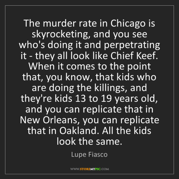 Lupe Fiasco: The murder rate in Chicago is skyrocketing, and you see...