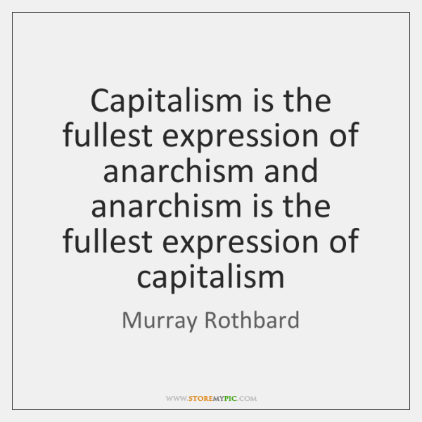 Capitalism is the fullest expression of anarchism and anarchism is the fullest ...