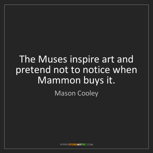 Mason Cooley: The Muses inspire art and pretend not to notice when...