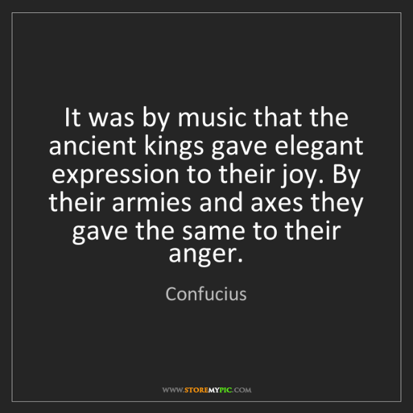 Confucius: It was by music that the ancient kings gave elegant expression...